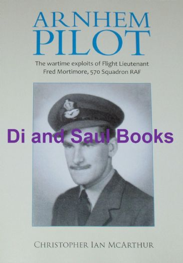 Arnhem Pilot - The Wartime Exploits of Flight Lieutenant Fred Mortimore, 570 Squadron RAF